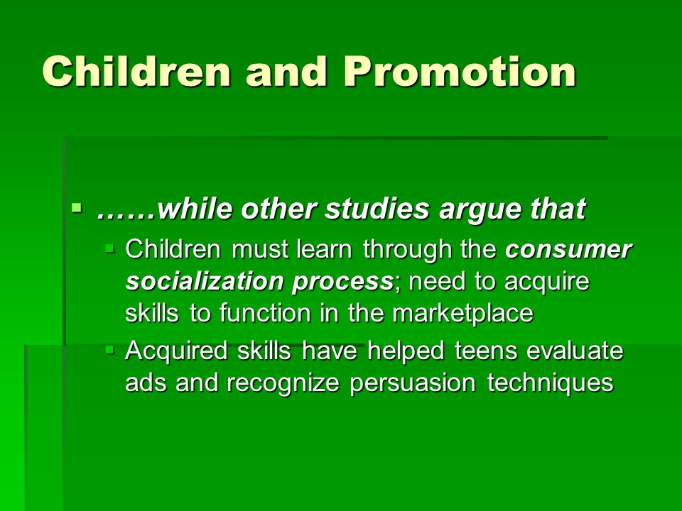 Children and Promotion  ……while other studies argue that  Children must learn through the consumer socialization process; need to acquire skills to function in the marketplace  Acquired skills have helped teens evaluate ads and recognize persuasion techniques