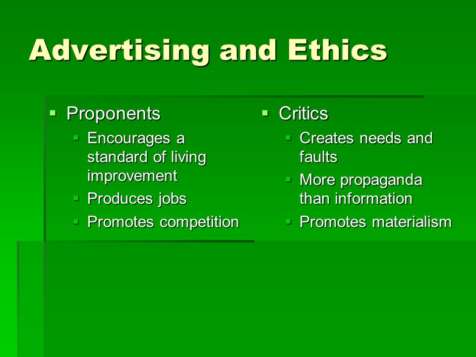 Advertising and Ethics  Proponents  Encourages a standard of living improvement  Produces jobs  Promotes competition  Critics  Creates needs and faults  More propaganda than information  Promotes materialism