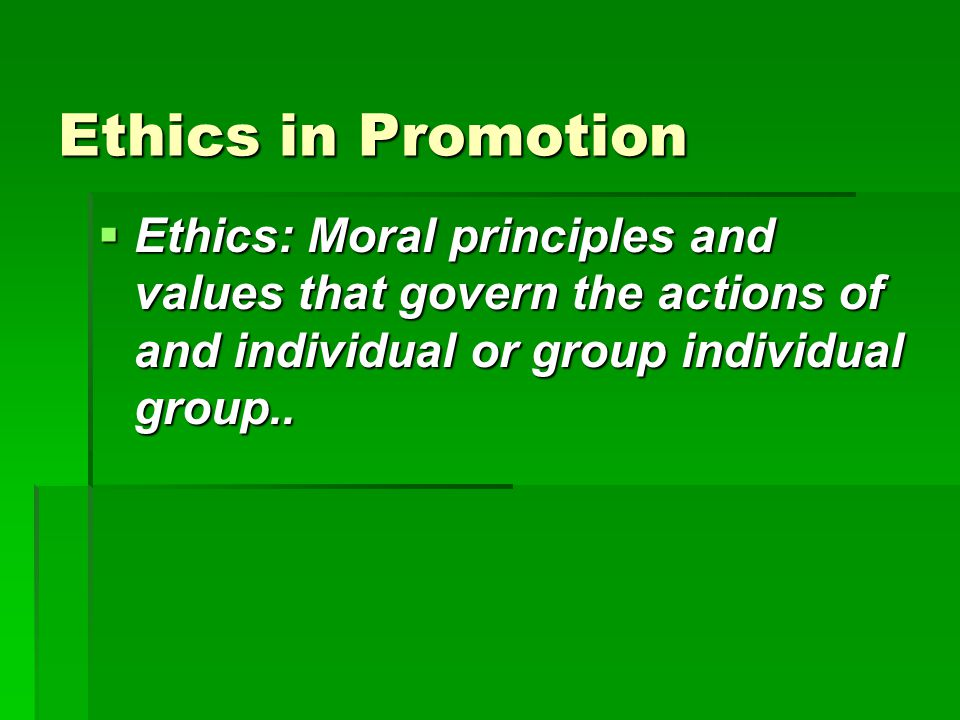 Ethics in Promotion  Ethics: Moral principles and values that govern the actions of and individual or group individual group..