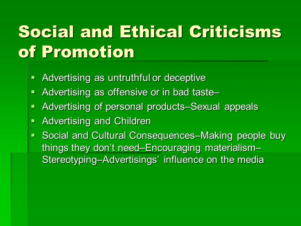 Social and Ethical Criticisms of Promotion  Advertising as untruthful or deceptive  Advertising as offensive or in bad taste–  Advertising of perso