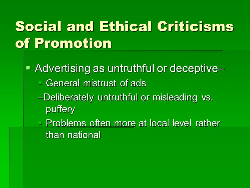 Social and Ethical Criticisms of Promotion  Advertising as untruthful or deceptive–  General mistrust of ads –Deliberately untruthful or misleading vs.