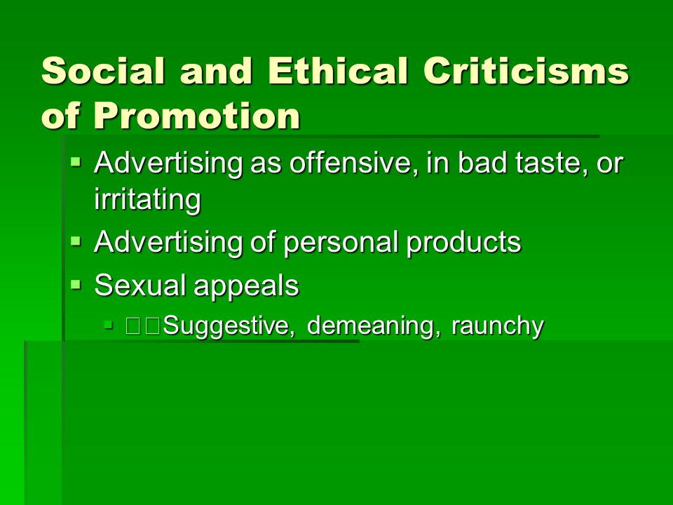 Social and Ethical Criticisms of Promotion  Advertising as offensive, in bad taste, or irritating  Advertising of personal products  Sexual appeals
