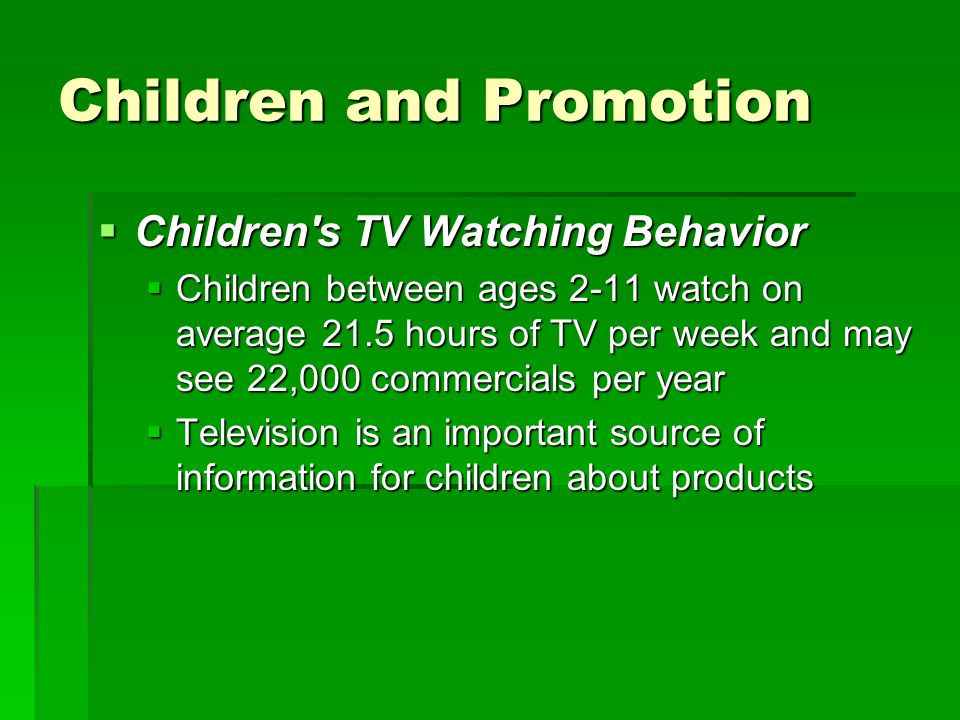 Children and Promotion  Children's TV Watching Behavior  Children between ages 2-11 watch on average 21.5 hours of TV per week and may see 22,000 co
