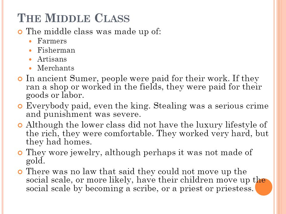 T HE M IDDLE C LASS The middle class was made up of: Farmers Fisherman Artisans Merchants In ancient Sumer, people were paid for their work.