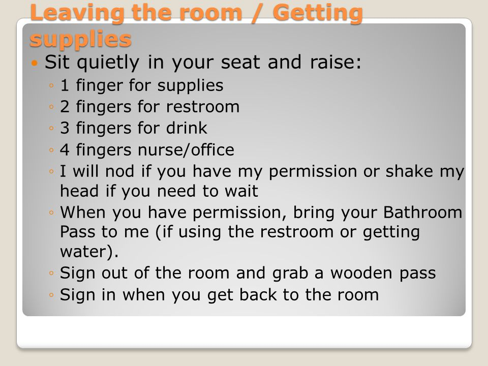 Leaving the room / Getting supplies Sit quietly in your seat and raise: ◦1 finger for supplies ◦2 fingers for restroom ◦3 fingers for drink ◦4 fingers