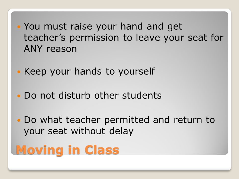 Moving in Class You must raise your hand and get teacher's permission to leave your seat for ANY reason Keep your hands to yourself Do not disturb oth