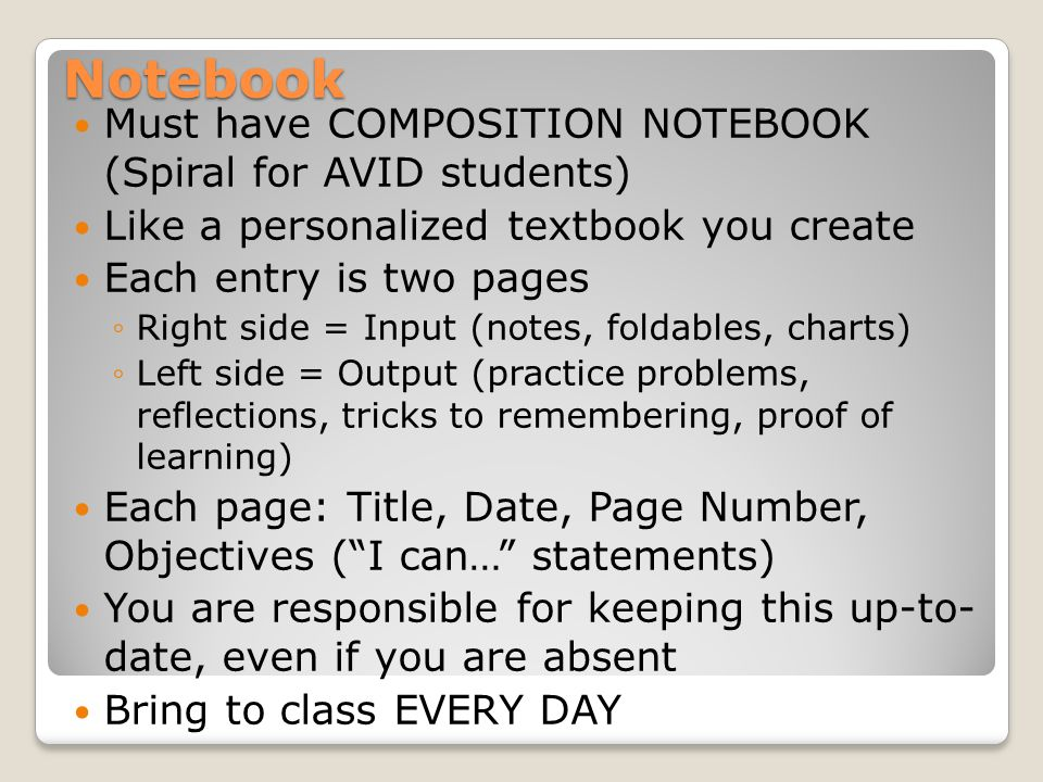 Notebook Must have COMPOSITION NOTEBOOK (Spiral for AVID students) Like a personalized textbook you create Each entry is two pages ◦Right side = Input