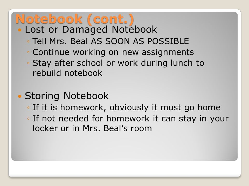 Notebook (cont.) Lost or Damaged Notebook ◦Tell Mrs. Beal AS SOON AS POSSIBLE ◦Continue working on new assignments ◦Stay after school or work during l