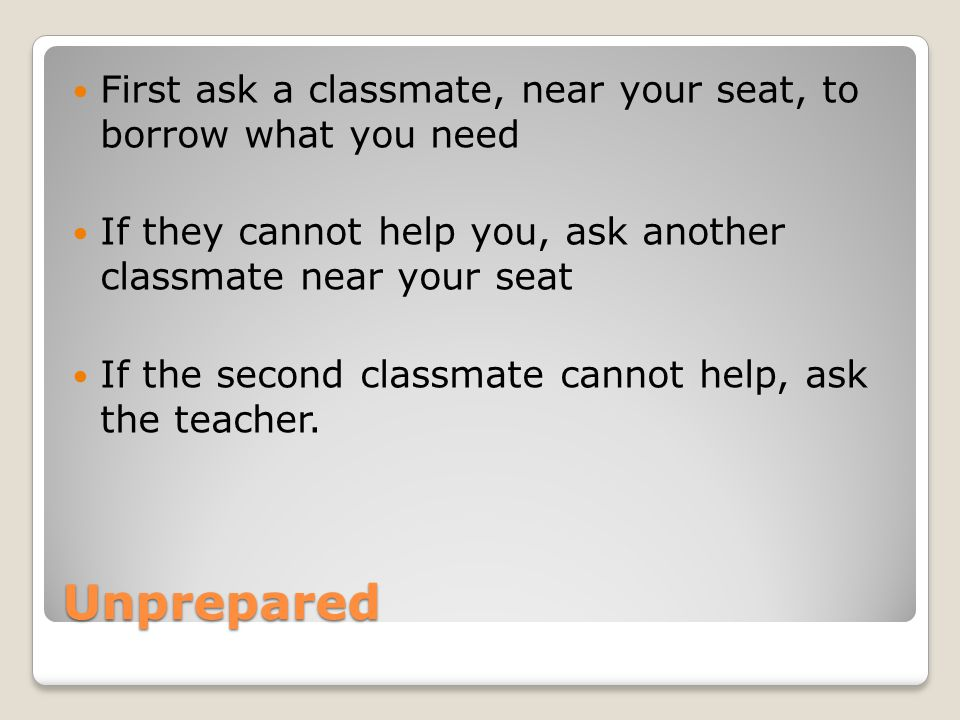Unprepared First ask a classmate, near your seat, to borrow what you need If they cannot help you, ask another classmate near your seat If the second