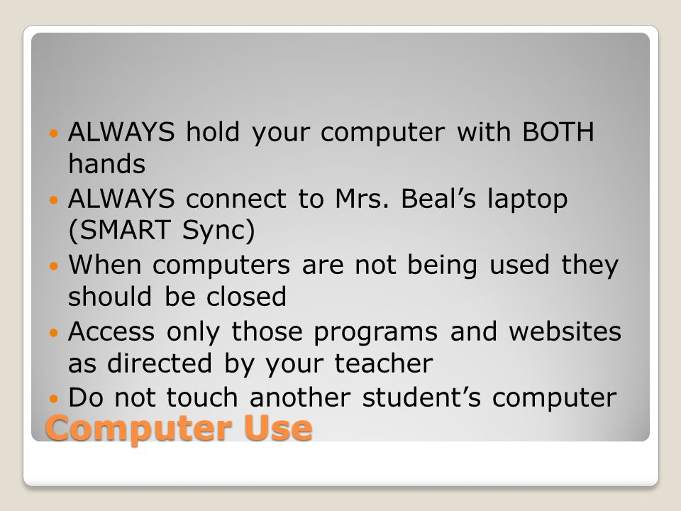 Computer Use ALWAYS hold your computer with BOTH hands ALWAYS connect to Mrs. Beal's laptop (SMART Sync) When computers are not being used they should