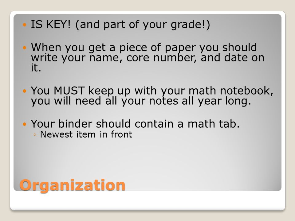Organization IS KEY! (and part of your grade!) When you get a piece of paper you should write your name, core number, and date on it. You MUST keep up