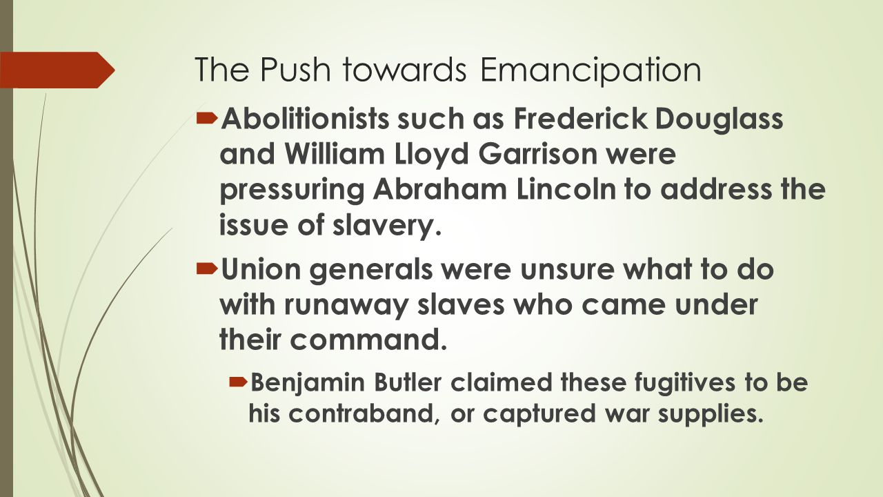  Abolitionists such as Frederick Douglass and William Lloyd Garrison were pressuring Abraham Lincoln to address the issue of slavery.  Union general