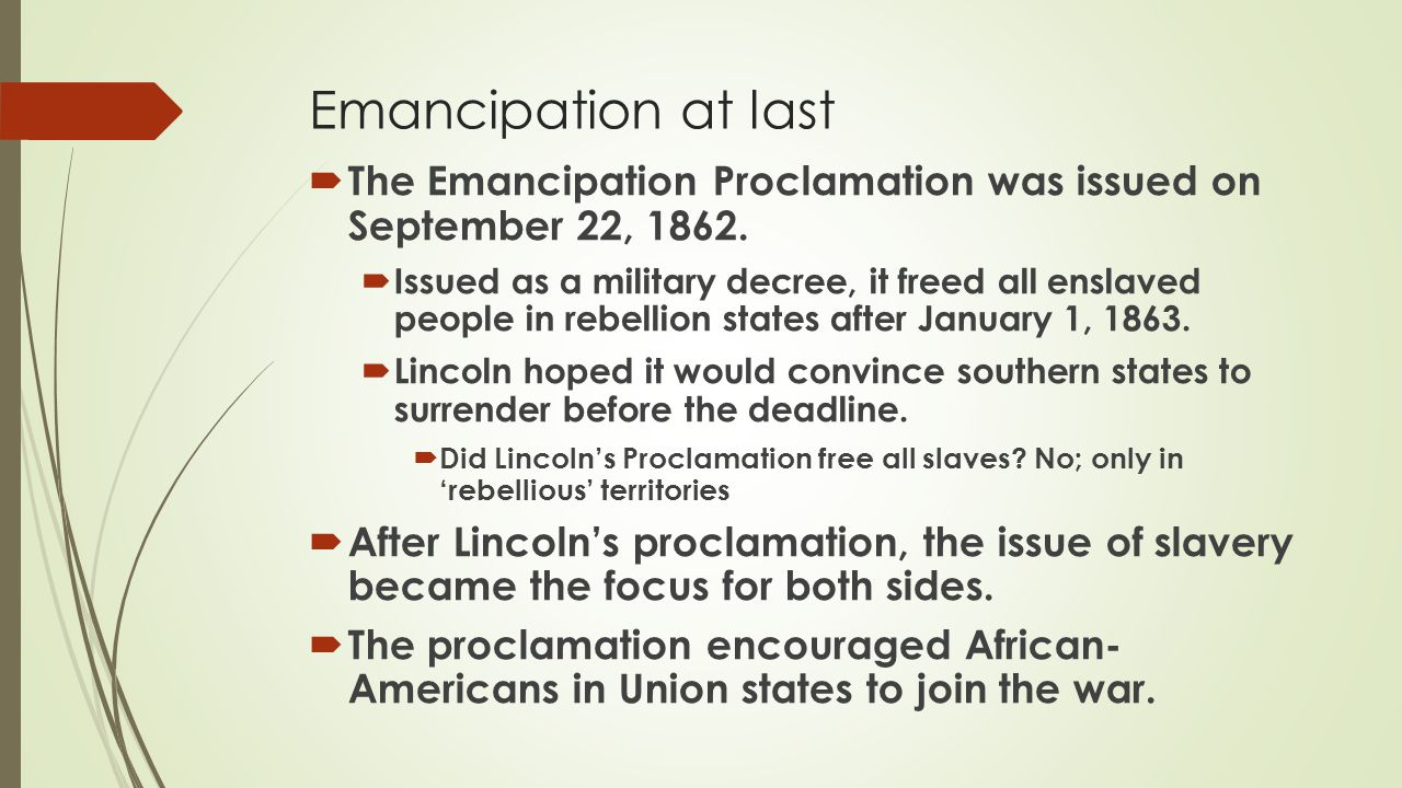  The Emancipation Proclamation was issued on September 22, 1862.  Issued as a military decree, it freed all enslaved people in rebellion states afte