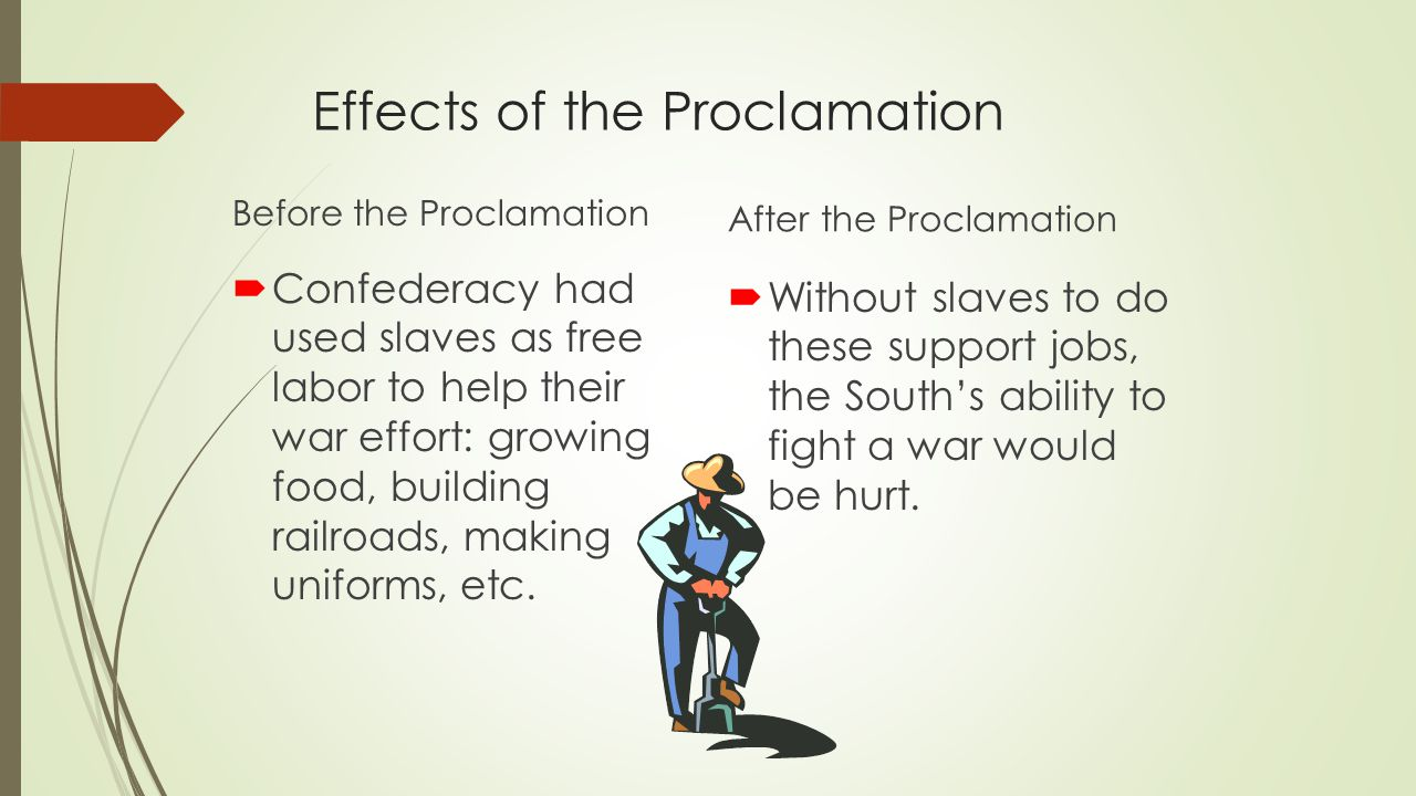 Effects of the Proclamation Before the Proclamation After the Proclamation  Confederacy had used slaves as free labor to help their war effort: growi