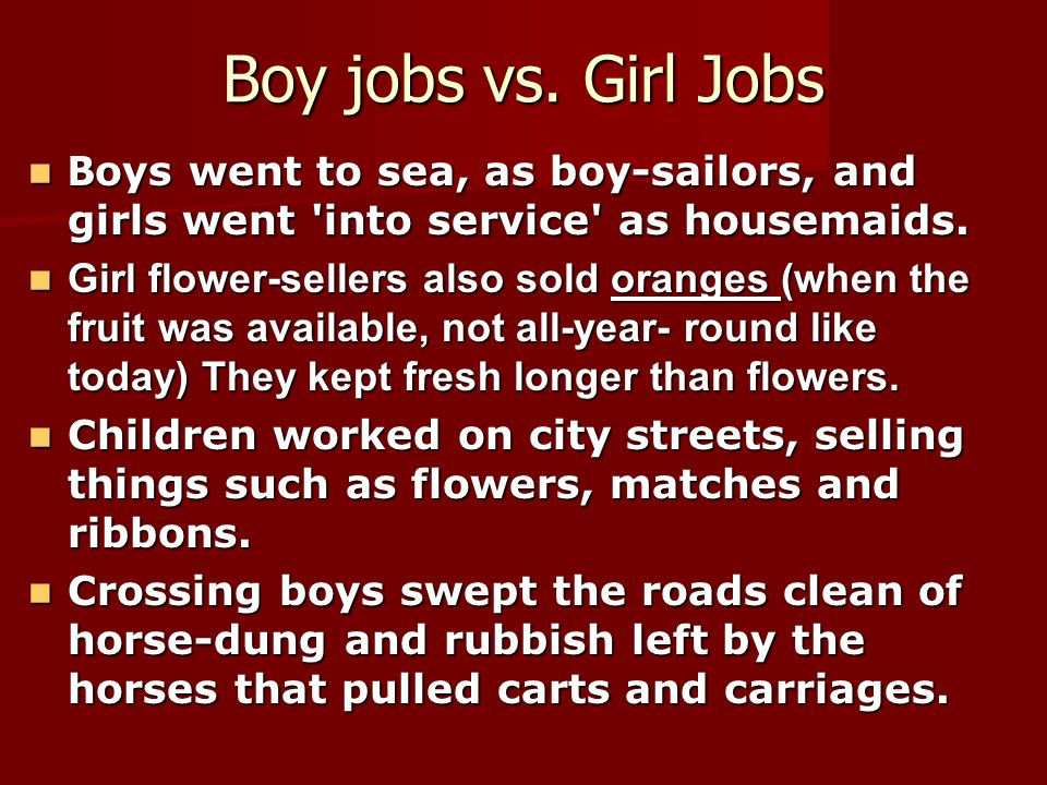 Boy jobs vs. Girl Jobs B oys went to sea, as boy-sailors, and girls went 'into service' as housemaids. B oys went to sea, as boy-sailors, and girls we