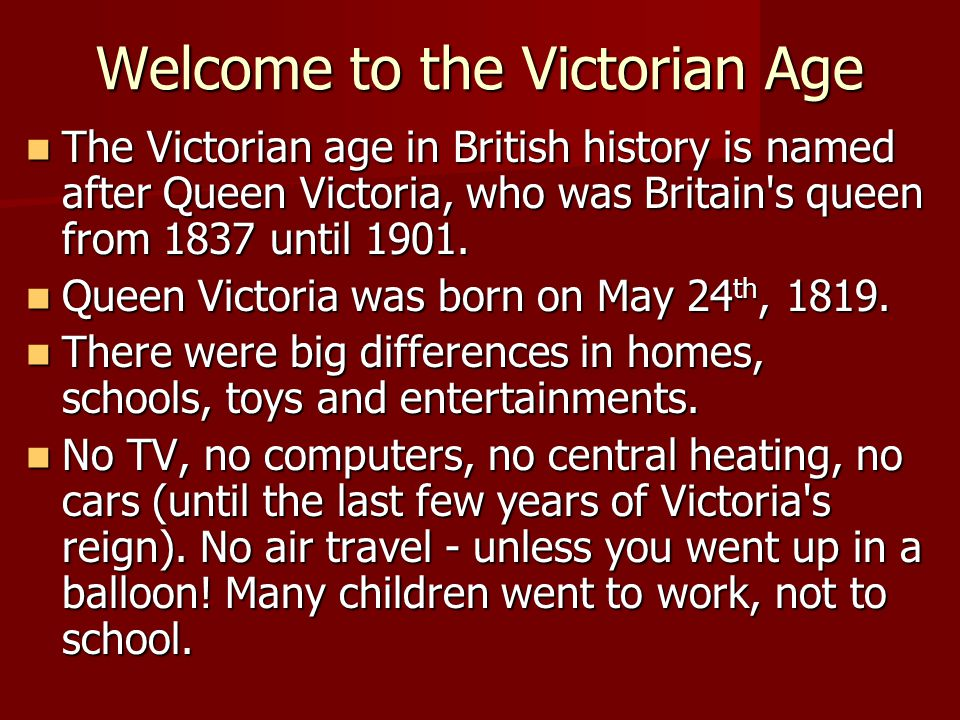 Welcome to the Victorian Age The Victorian age in British history is named after Queen Victoria, who was Britain's queen from 1837 until 1901. The Vic