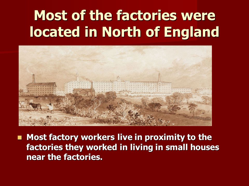 Most of the factories were located in North of England Most factory workers live in proximity to the factories they worked in living in small houses n