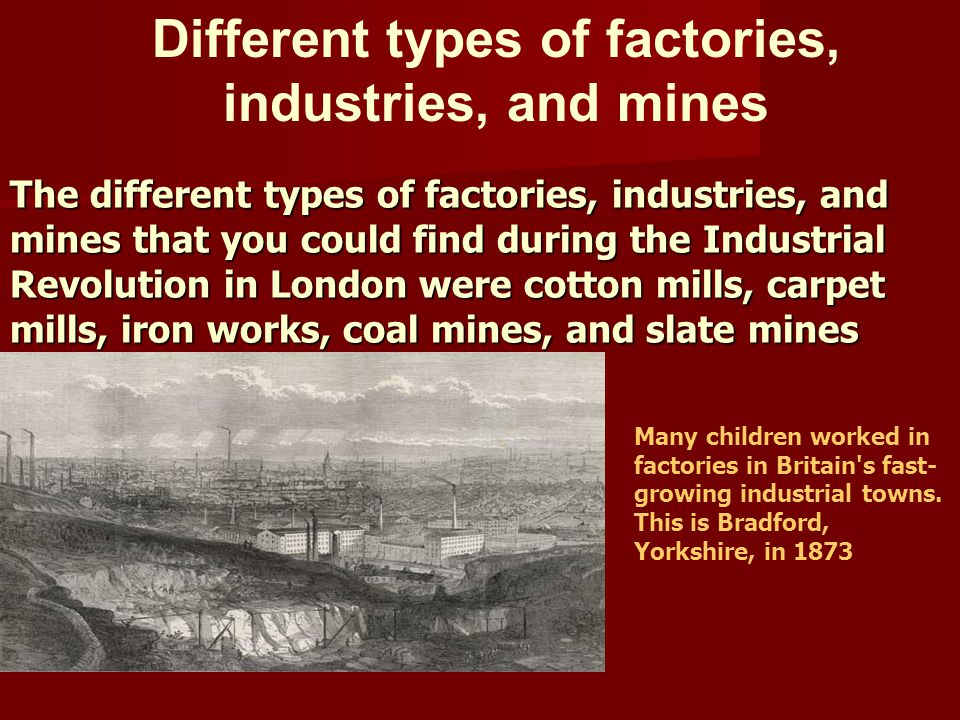 The different types of factories, industries, and mines that you could find during the Industrial Revolution in London were cotton mills, carpet mills