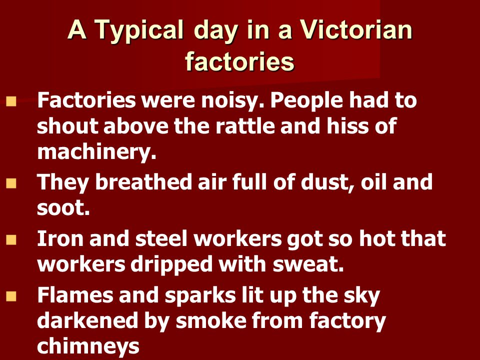 A Typical day in a Victorian factories Factories were noisy. People had to shout above the rattle and hiss of machinery. They breathed air full of dus