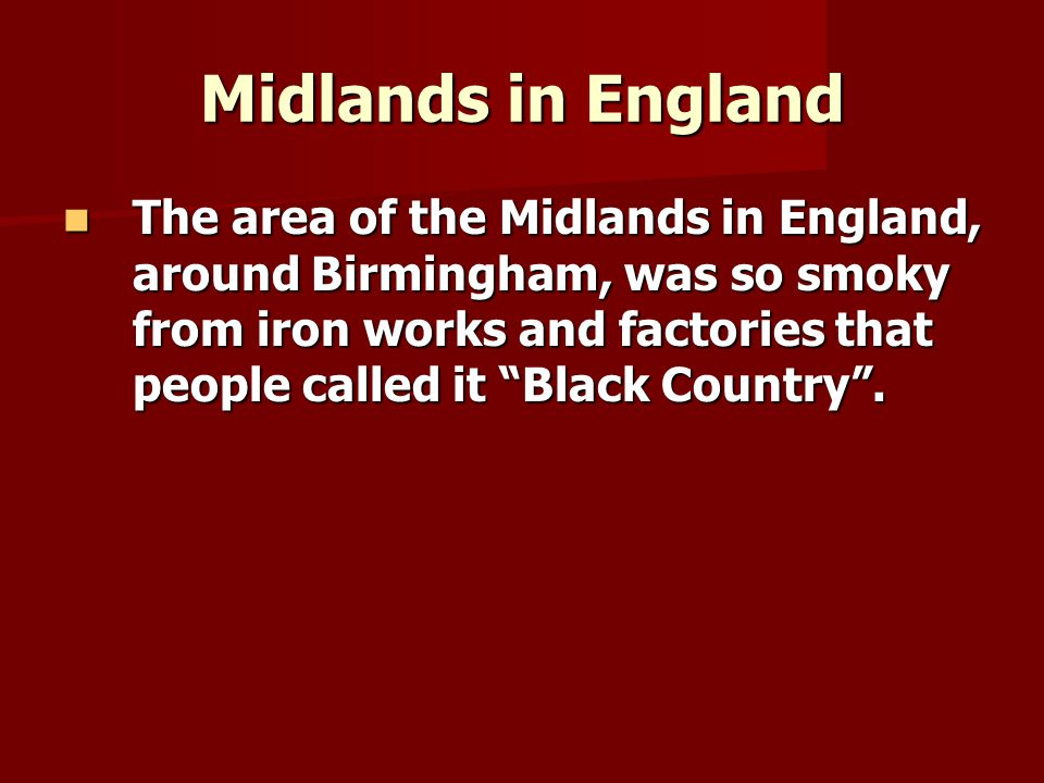 "Midlands in England The area of the Midlands in England, around Birmingham, was so smoky from iron works and factories that people called it ""Black Co"