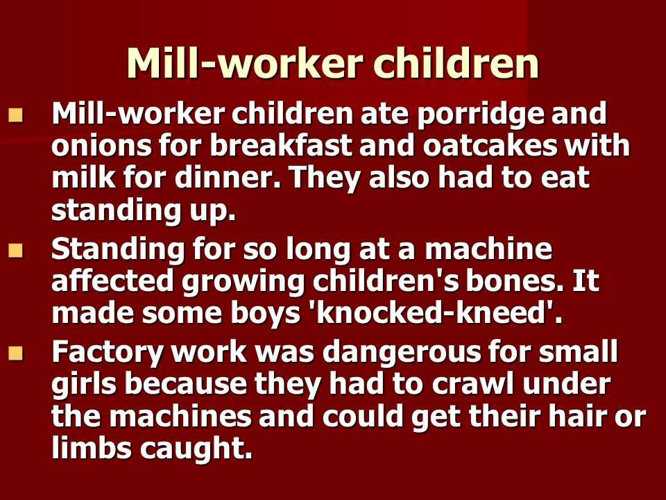 Mill-worker children Mill-worker children ate porridge and onions for breakfast and oatcakes with milk for dinner. They also had to eat standing up. M