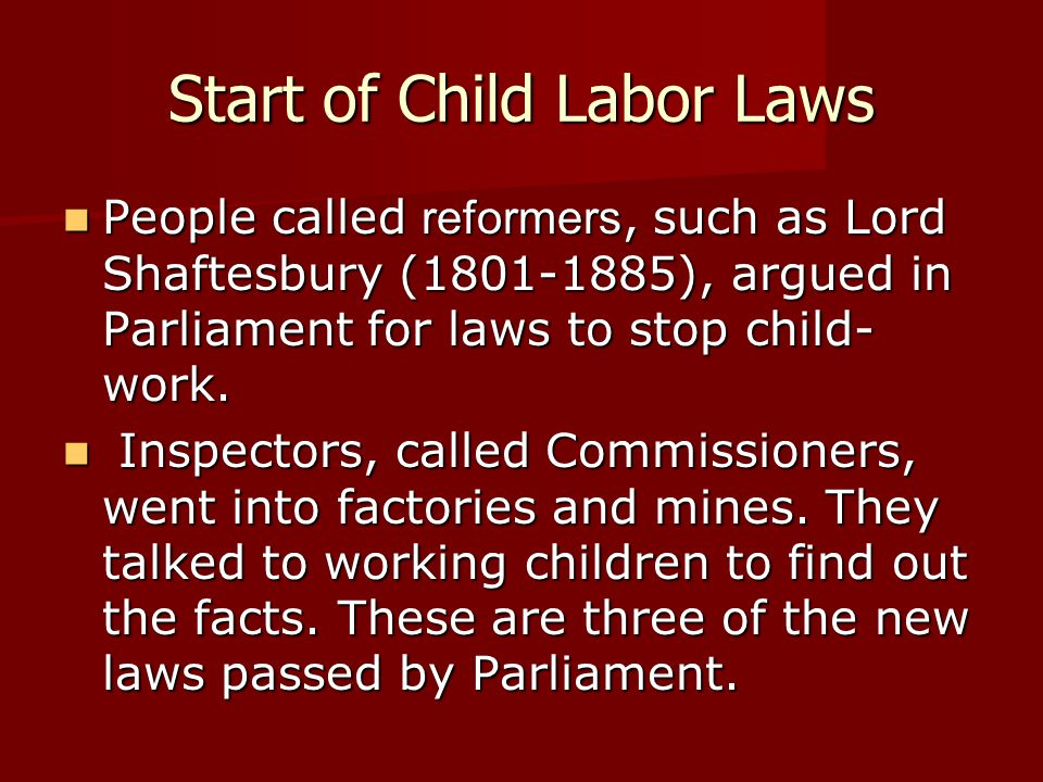 Start of Child Labor Laws People called reformers, such as Lord Shaftesbury (1801-1885), argued in Parliament for laws to stop child- work. People cal