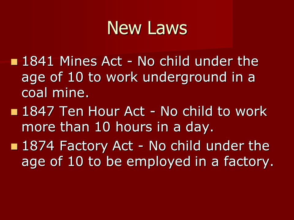 New Laws 1841 Mines Act - No child under the age of 10 to work underground in a coal mine. 1841 Mines Act - No child under the age of 10 to work under