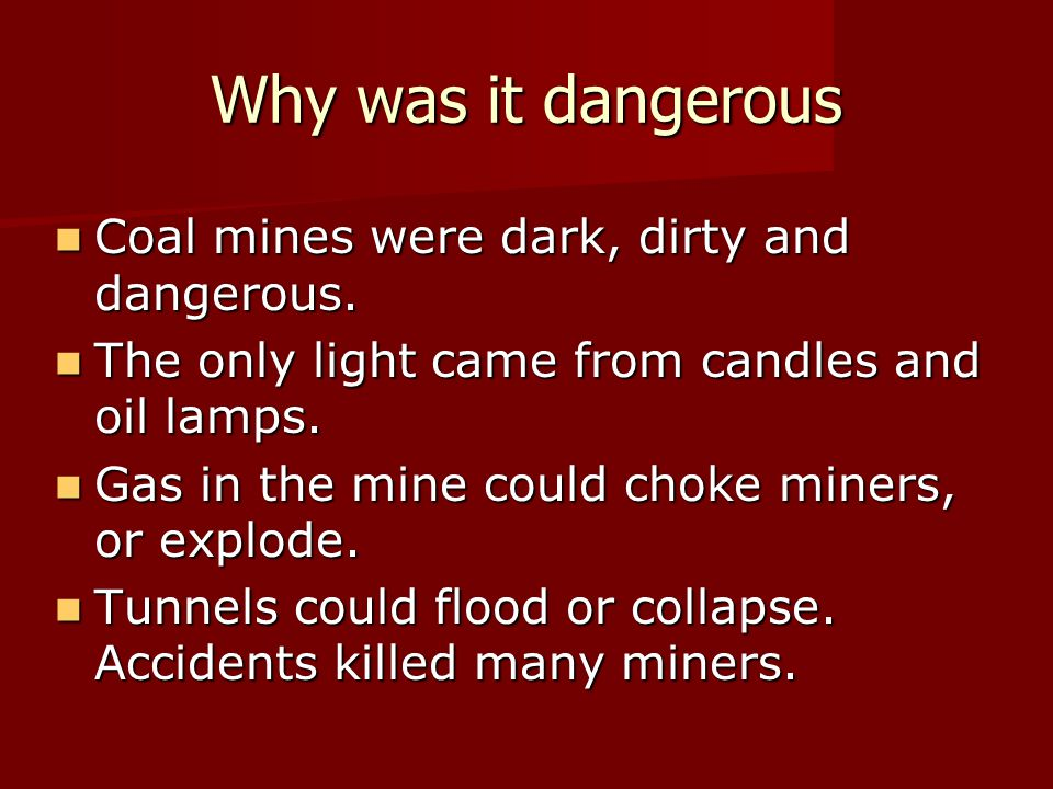 Why was it dangerous Coal mines were dark, dirty and dangerous. Coal mines were dark, dirty and dangerous. The only light came from candles and oil la