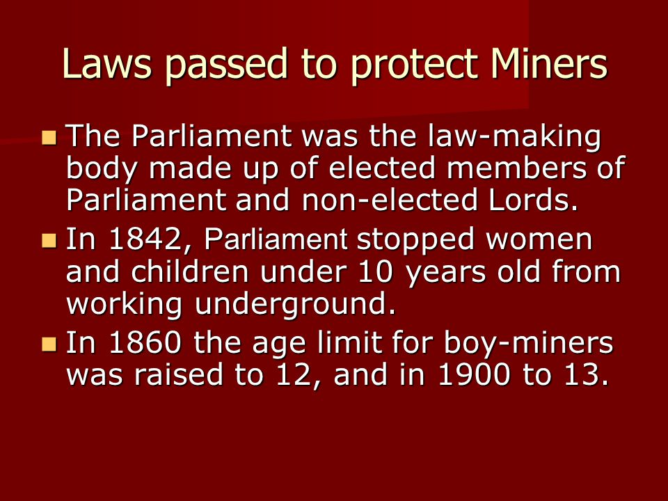 Laws passed to protect Miners The Parliament was the law-making body made up of elected members of Parliament and non-elected Lords. The Parliament wa