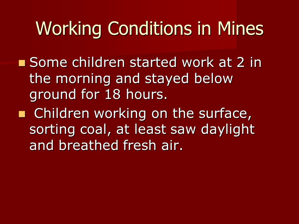 Working Conditions in Mines Some children started work at 2 in the morning and stayed below ground for 18 hours. Some children started work at 2 in th