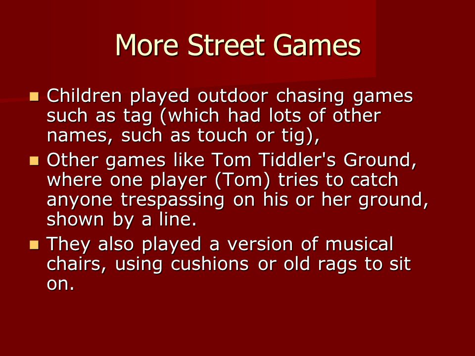 More Street Games Children played outdoor chasing games such as tag (which had lots of other names, such as touch or tig), Children played outdoor cha