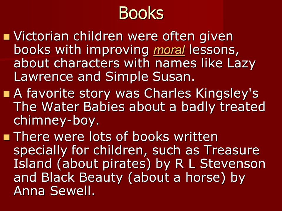 Books Victorian children were often given books with improving moral lessons, about characters with names like Lazy Lawrence and Simple Susan. Victori