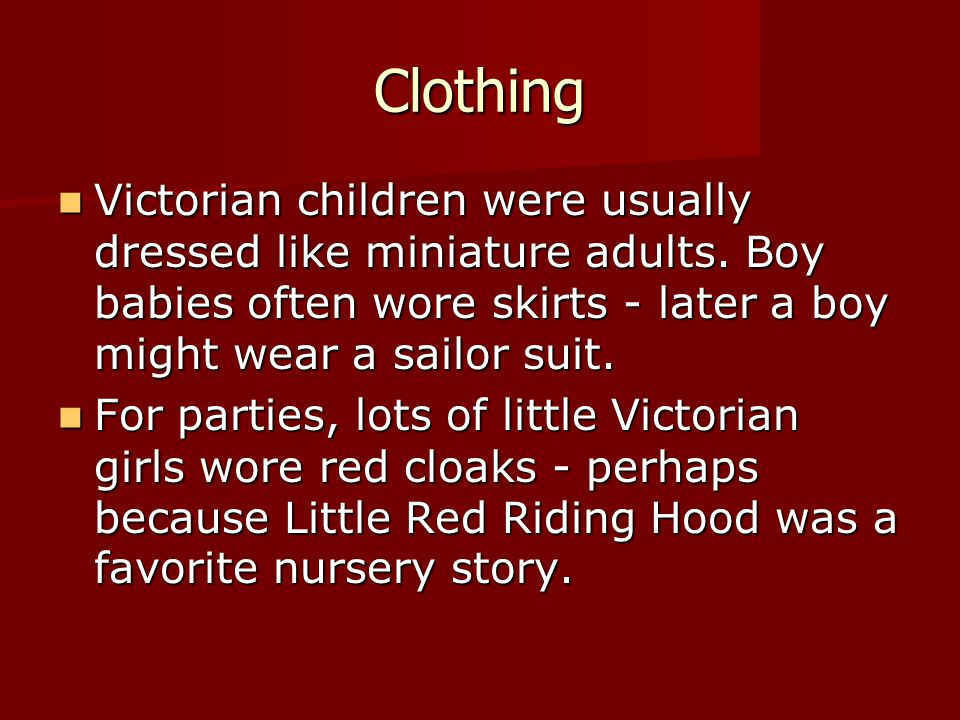 Clothing Victorian children were usually dressed like miniature adults. Boy babies often wore skirts - later a boy might wear a sailor suit. Victorian