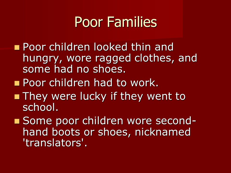 Poor Families Poor children looked thin and hungry, wore ragged clothes, and some had no shoes. Poor children looked thin and hungry, wore ragged clot