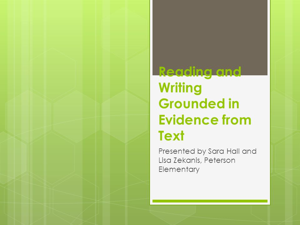 Reading and Writing Grounded in Evidence from Text Presented by Sara Hall and Lisa Zekanis, Peterson Elementary