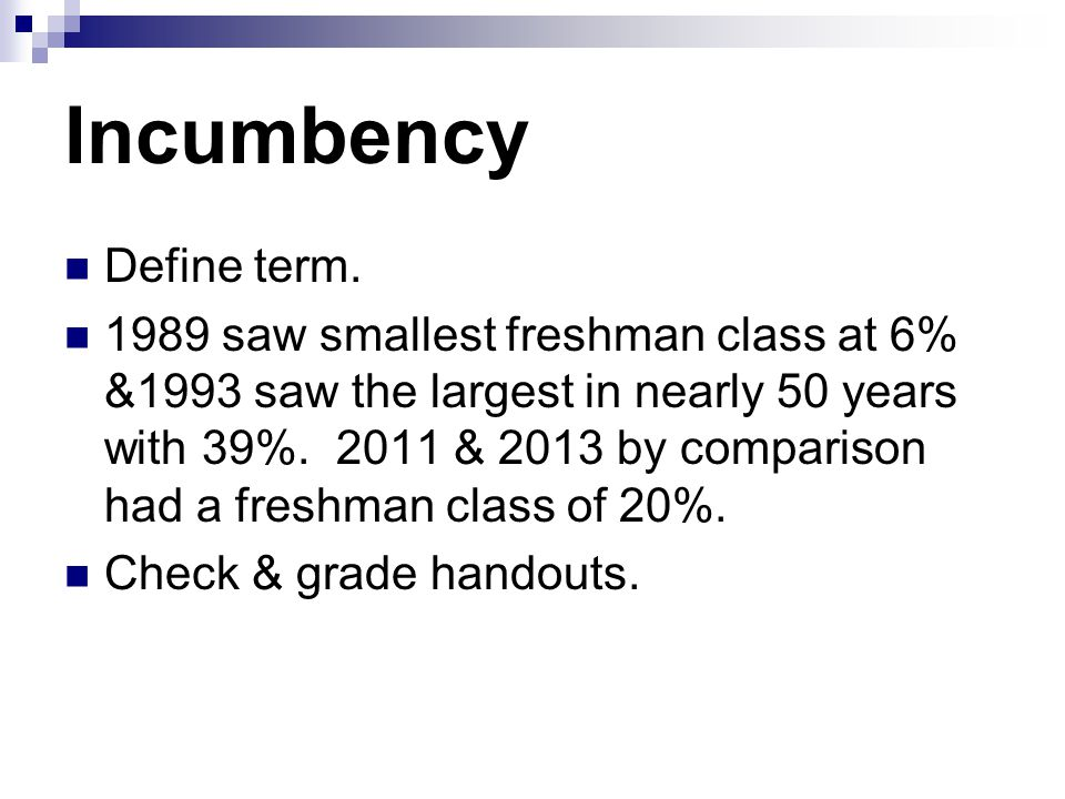Incumbency Define term. 1989 saw smallest freshman class at 6% &1993 saw the largest in nearly 50 years with 39%. 2011 & 2013 by comparison had a fres