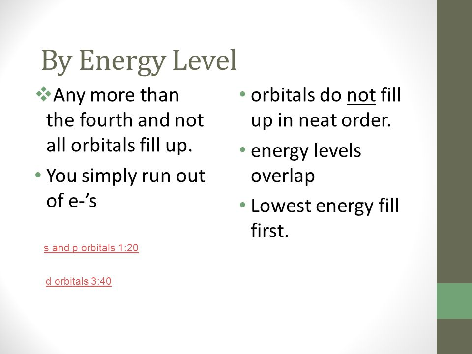 By Energy Level  Any more than the fourth and not all orbitals fill up. You simply run out of e-'s orbitals do not fill up in neat order. energy leve