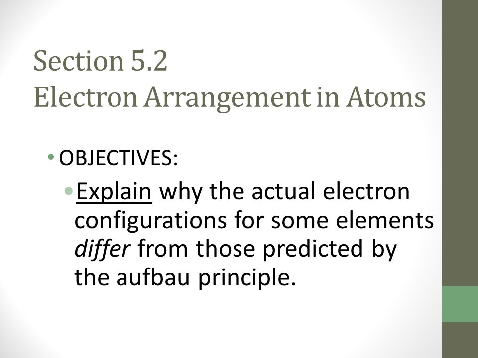 Section 5.2 Electron Arrangement in Atoms OBJECTIVES: Explain why the actual electron configurations for some elements differ from those predicted by