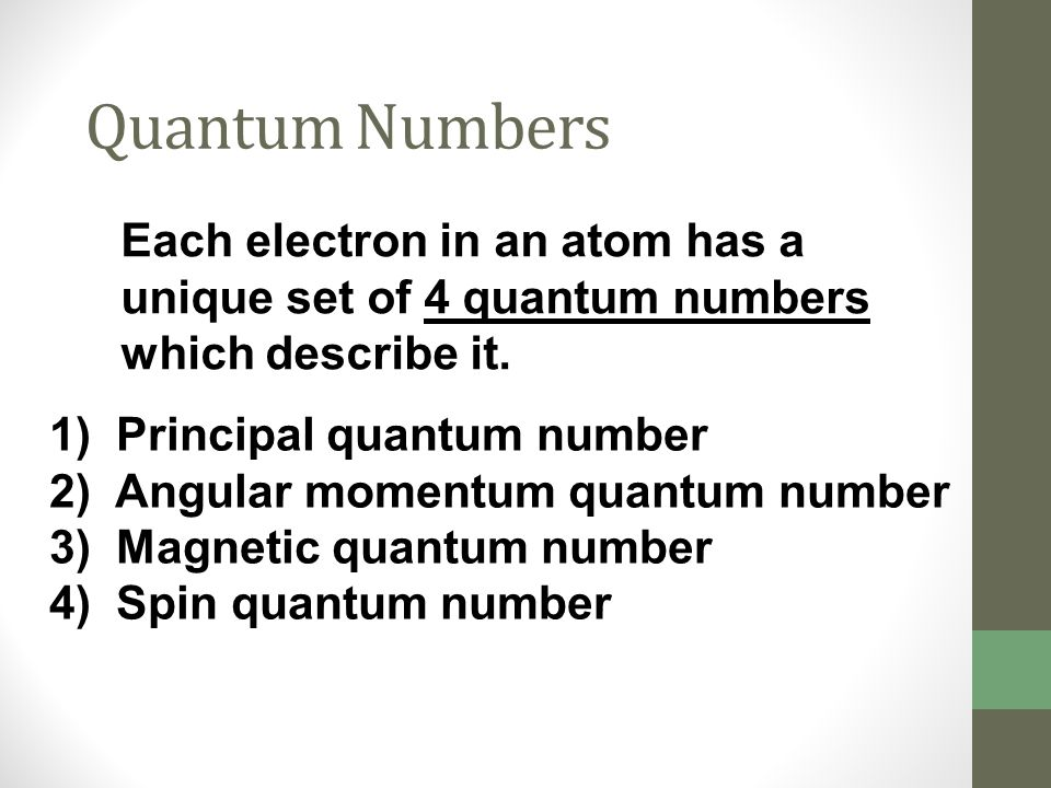 Quantum Numbers Each electron in an atom has a unique set of 4 quantum numbers which describe it. 1) Principal quantum number 2) Angular momentum quan