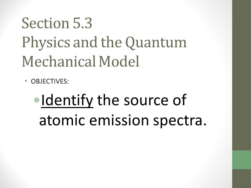 Section 5.3 Physics and the Quantum Mechanical Model OBJECTIVES: Identify the source of atomic emission spectra.