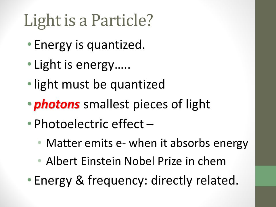 Light is a Particle? Energy is quantized. Light is energy….. light must be quantized photons photons smallest pieces of light Photoelectric effect – M