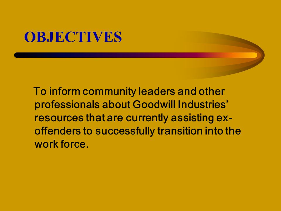 OBJECTIVES To inform community leaders and other professionals about Goodwill Industries' resources that are currently assisting ex- offenders to successfully transition into the work force.