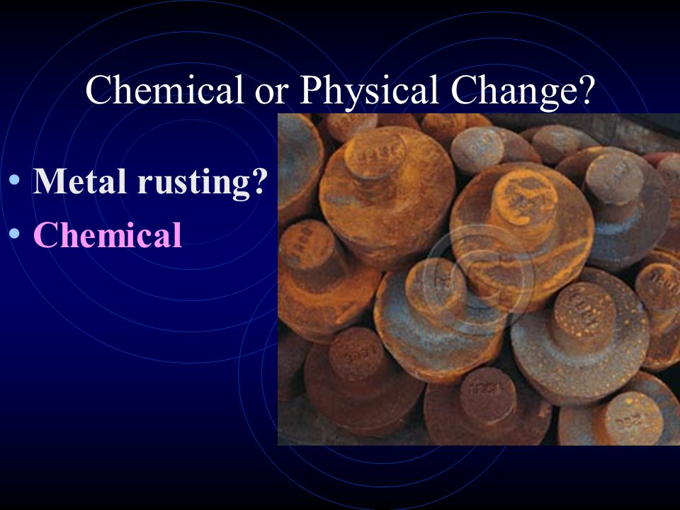 Chemical or Physical Change? Metal rusting? Chemical