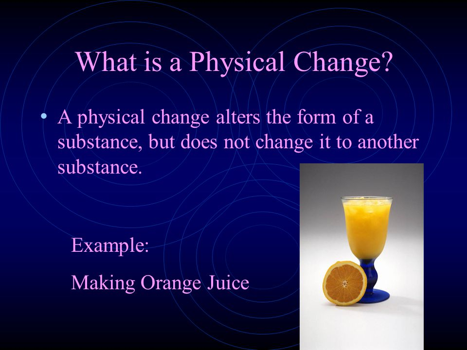 What is a Physical Change? A physical change alters the form of a substance, but does not change it to another substance. Example: Making Orange Juice