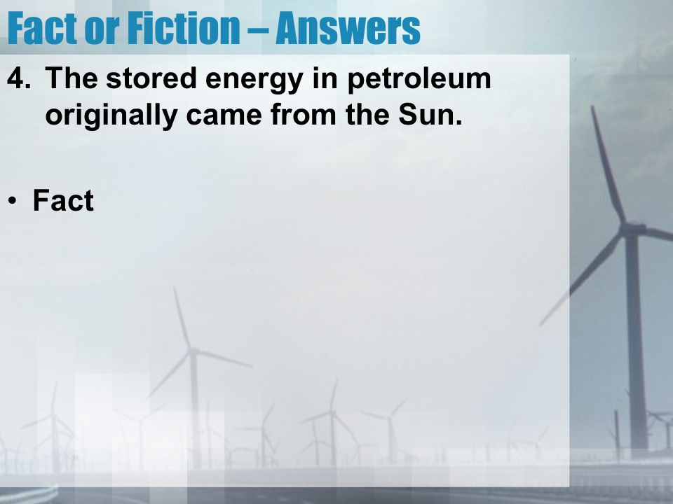 Fact or Fiction – Answers 4.The stored energy in petroleum originally came from the Sun. Fact