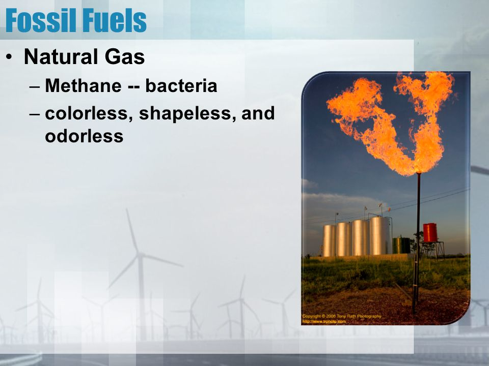 Fossil Fuels Natural Gas –Methane -- bacteria –colorless, shapeless, and odorless