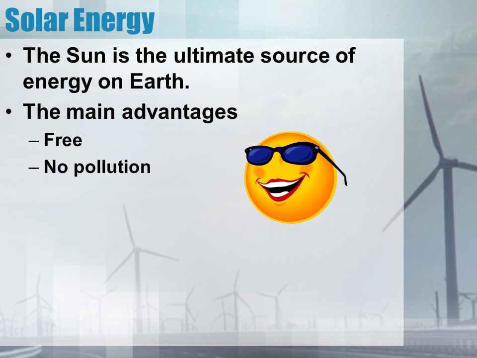 Solar Energy The Sun is the ultimate source of energy on Earth. The main advantages –Free –No pollution
