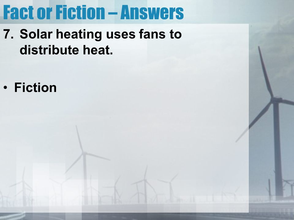 Fact or Fiction – Answers 7.Solar heating uses fans to distribute heat. Fiction
