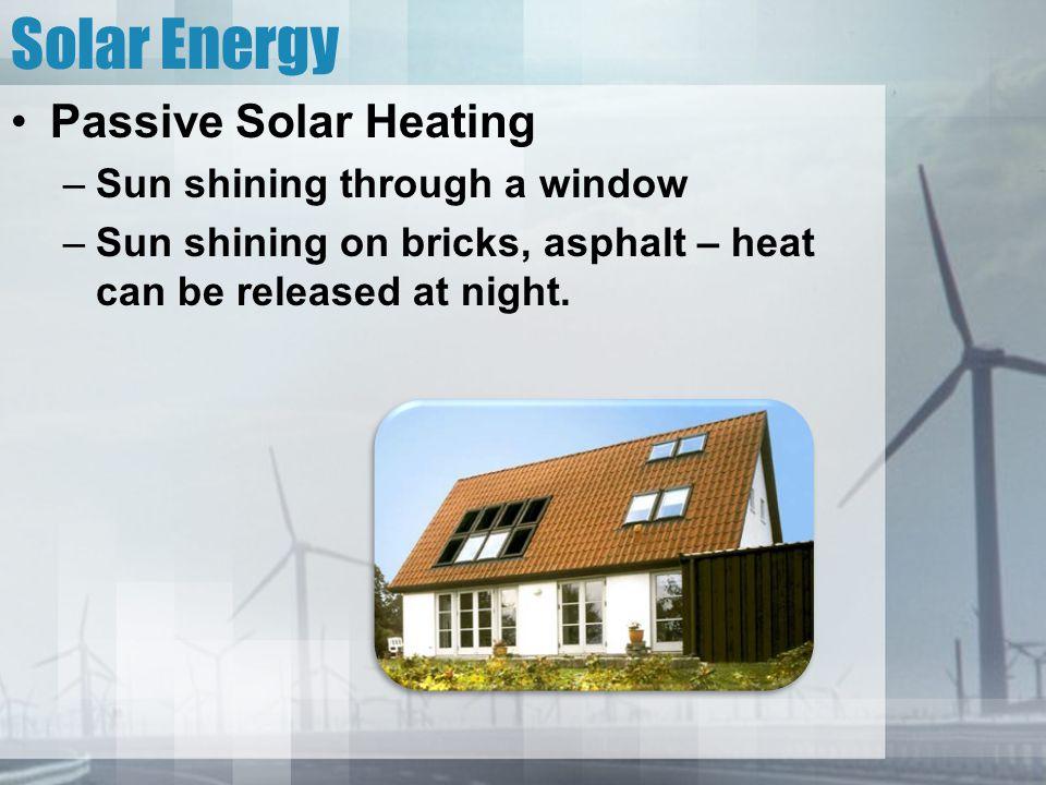 Solar Energy Passive Solar Heating –Sun shining through a window –Sun shining on bricks, asphalt – heat can be released at night.