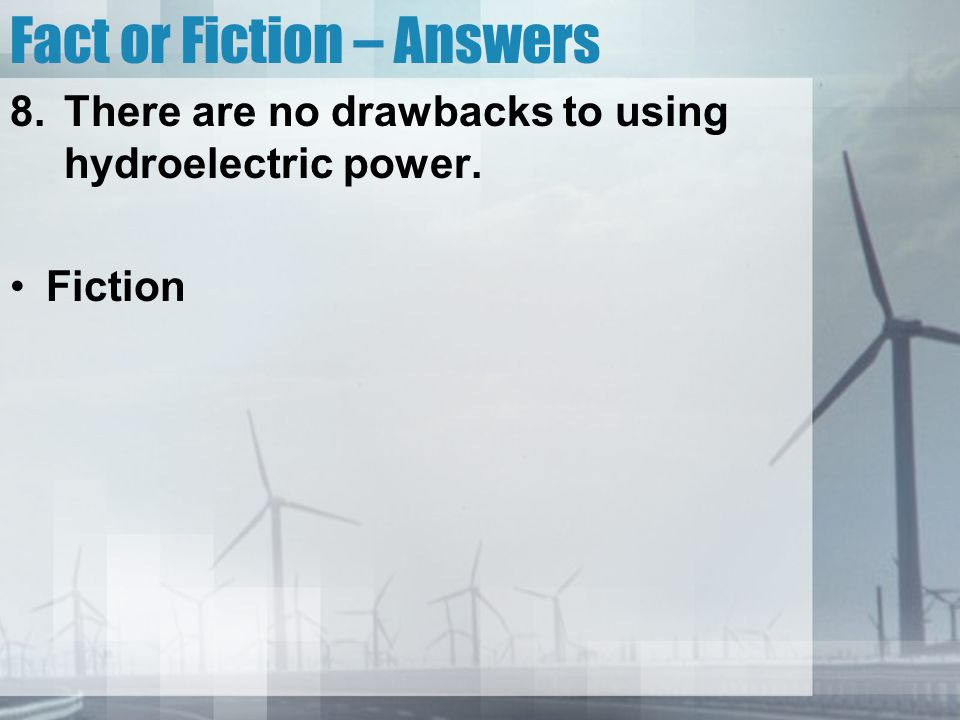 Fact or Fiction – Answers 8.There are no drawbacks to using hydroelectric power. Fiction
